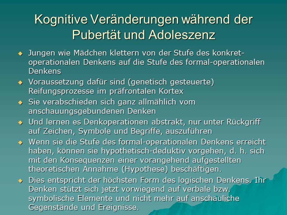 Kognitive Veränderungen während der Pubertät und Adoleszenz Jungen wie Mädchen klettern von der Stufe des konkret- operationalen Denkens auf die Stufe