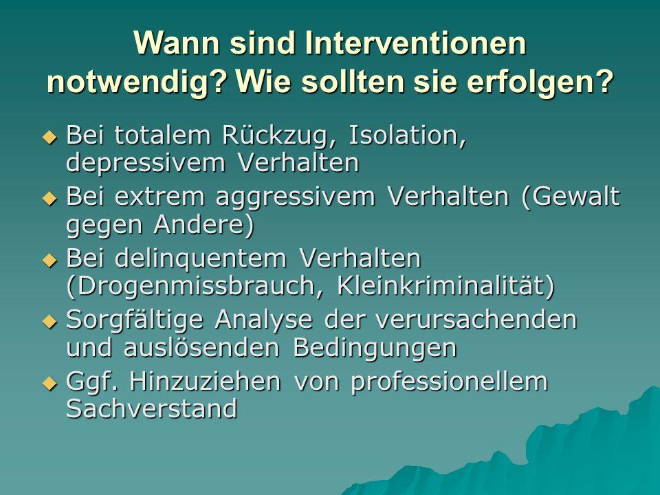 Wann sind Interventionen notwendig? Wie sollten sie erfolgen? Bei totalem Rückzug, Isolation, depressivem Verhalten Bei totalem Rückzug, Isolation, de