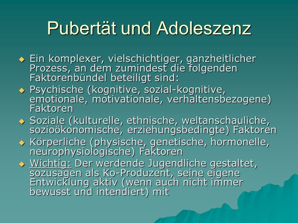 Pubertät und Adoleszenz Ein komplexer, vielschichtiger, ganzheitlicher Prozess, an dem zumindest die folgenden Faktorenbündel beteiligt sind: Ein komp