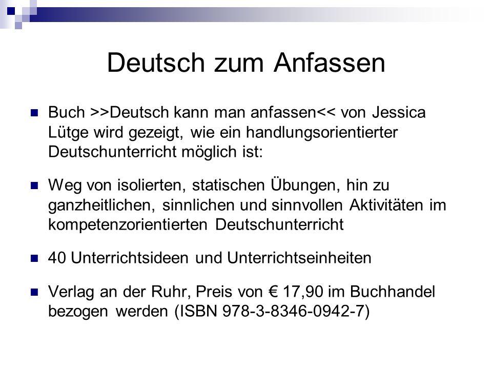 Deutsch zum Anfassen Buch >>Deutsch kann man anfassen<< von Jessica Lütge wird gezeigt, wie ein handlungsorientierter Deutschunterricht möglich ist: Weg von isolierten, statischen Übungen, hin zu ganzheitlichen, sinnlichen und sinnvollen Aktivitäten im kompetenzorientierten Deutschunterricht 40 Unterrichtsideen und Unterrichtseinheiten Verlag an der Ruhr, Preis von 17,90 im Buchhandel bezogen werden (ISBN 978-3-8346-0942-7)