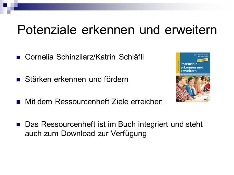 Potenziale erkennen und erweitern Cornelia Schinzilarz/Katrin Schläfli Stärken erkennen und fördern Mit dem Ressourcenheft Ziele erreichen Das Ressourcenheft ist im Buch integriert und steht auch zum Download zur Verfügung