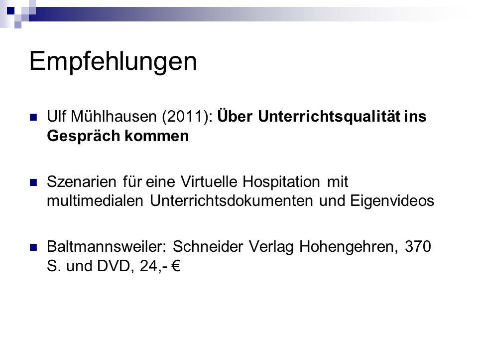 Empfehlungen Ulf Mühlhausen (2011): Über Unterrichtsqualität ins Gespräch kommen Szenarien für eine Virtuelle Hospitation mit multimedialen Unterrichtsdokumenten und Eigenvideos Baltmannsweiler: Schneider Verlag Hohengehren, 370 S.