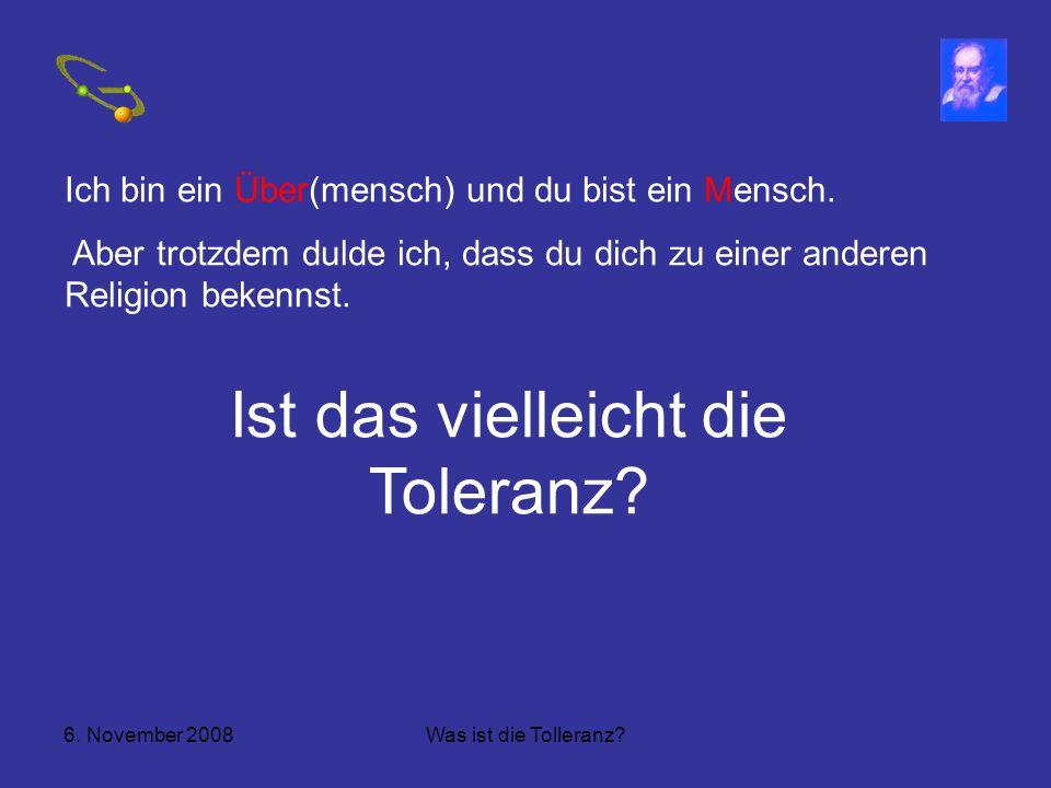 6.November 2008Was ist die Tolleranz. Ich bin ein Über(mensch) und du bist ein Mensch.