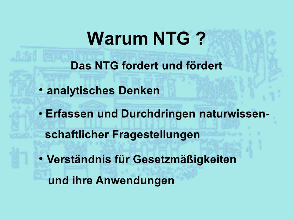 Warum NTG ? Das NTG fordert und fördert analytisches Denken Erfassen und Durchdringen naturwissen- schaftlicher Fragestellungen Verständnis für Gesetz