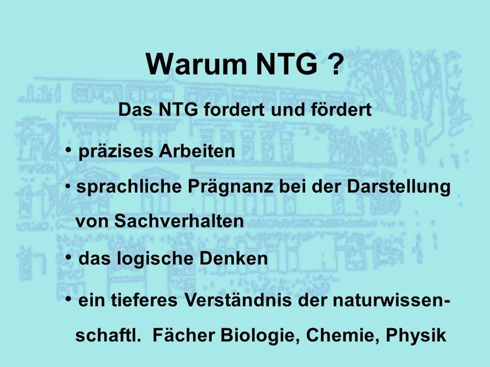 Warum NTG ? Das NTG fordert und fördert präzises Arbeiten sprachliche Prägnanz bei der Darstellung von Sachverhalten das logische Denken ein tieferes