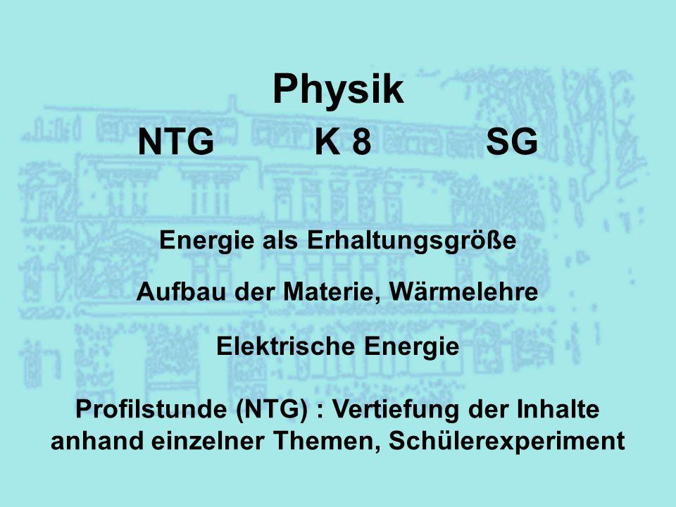 Physik NTG K 8 SG Energie als Erhaltungsgröße Aufbau der Materie, Wärmelehre Elektrische Energie Profilstunde (NTG) : Vertiefung der Inhalte anhand ei