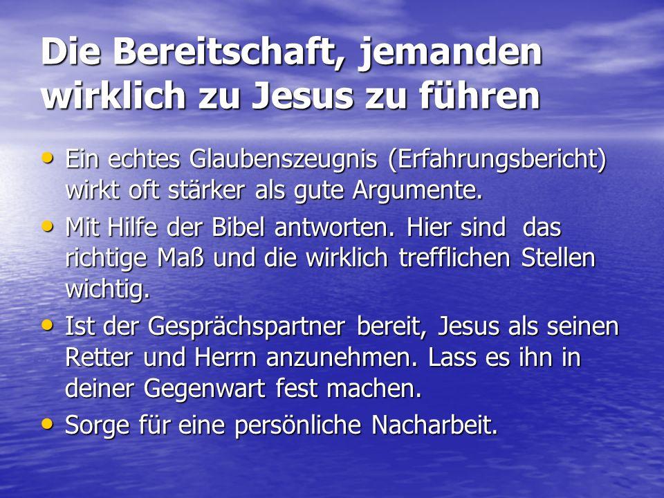 Die Bereitschaft, jemanden wirklich zu Jesus zu führen Ein echtes Glaubenszeugnis (Erfahrungsbericht) wirkt oft stärker als gute Argumente. Ein echtes