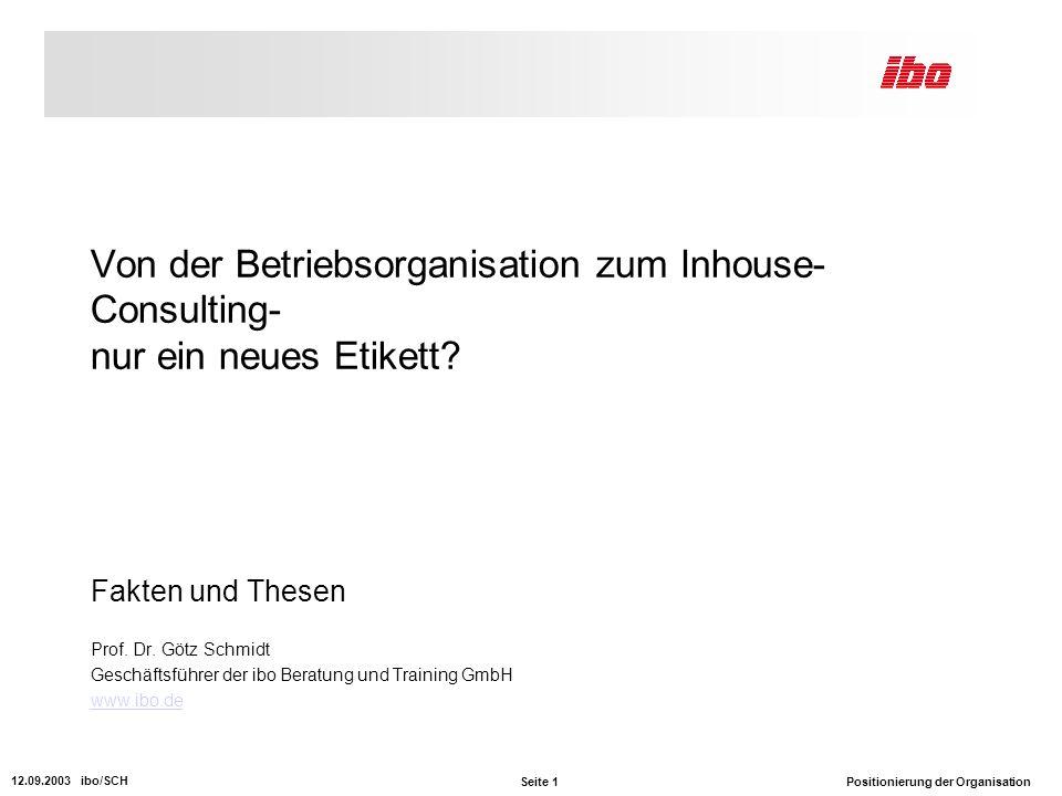 Seite 1 Positionierung der Organisation 12.09.2003 ibo/SCH Von der Betriebsorganisation zum Inhouse- Consulting- nur ein neues Etikett.