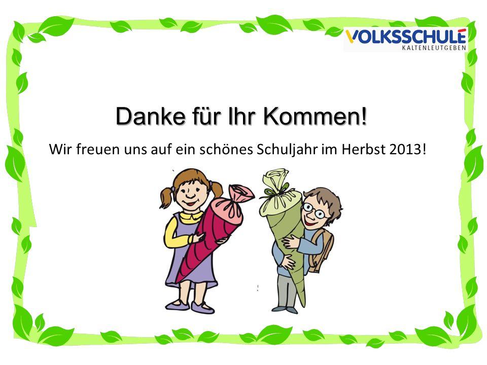 Danke für Ihr Kommen! Wir freuen uns auf ein schönes Schuljahr im Herbst 2013!