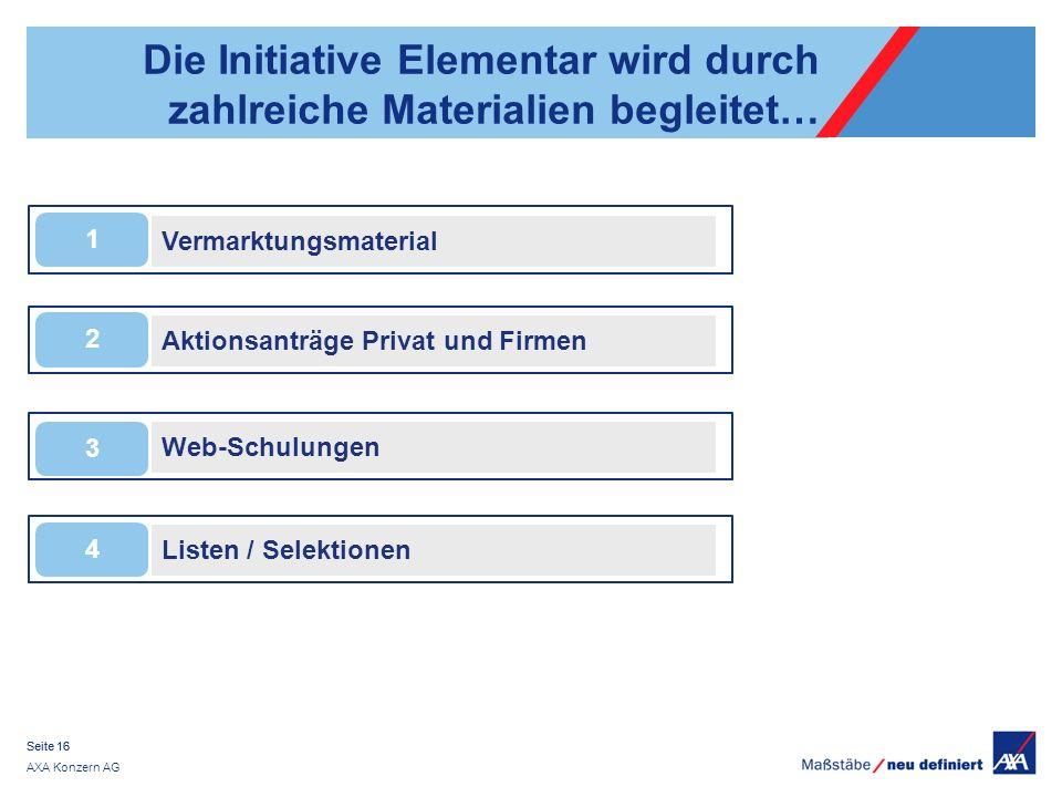 AXA Konzern AG Seite 16 Die Initiative Elementar wird durch zahlreiche Materialien begleitet… Listen / Selektionen 4 Web-Schulungen 3 Aktionsanträge Privat und Firmen 2 Vermarktungsmaterial 1