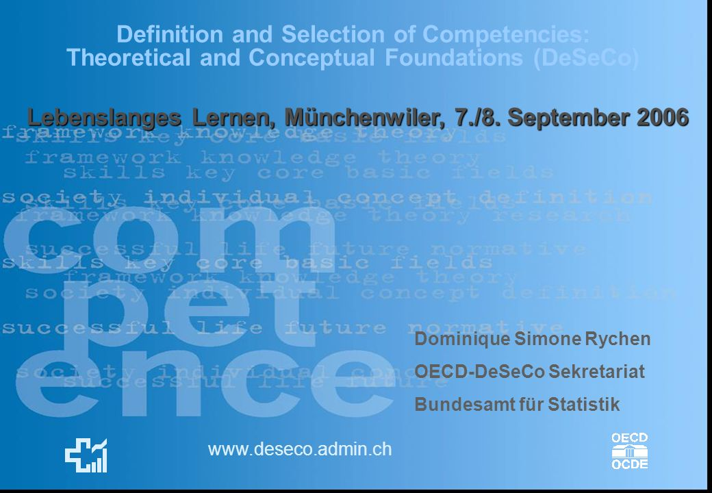 Definition and Selection of Competencies: Theoretical and Conceptual Foundations (DeSeCo) www.deseco.admin.ch Dominique Simone Rychen OECD-DeSeCo Sekr