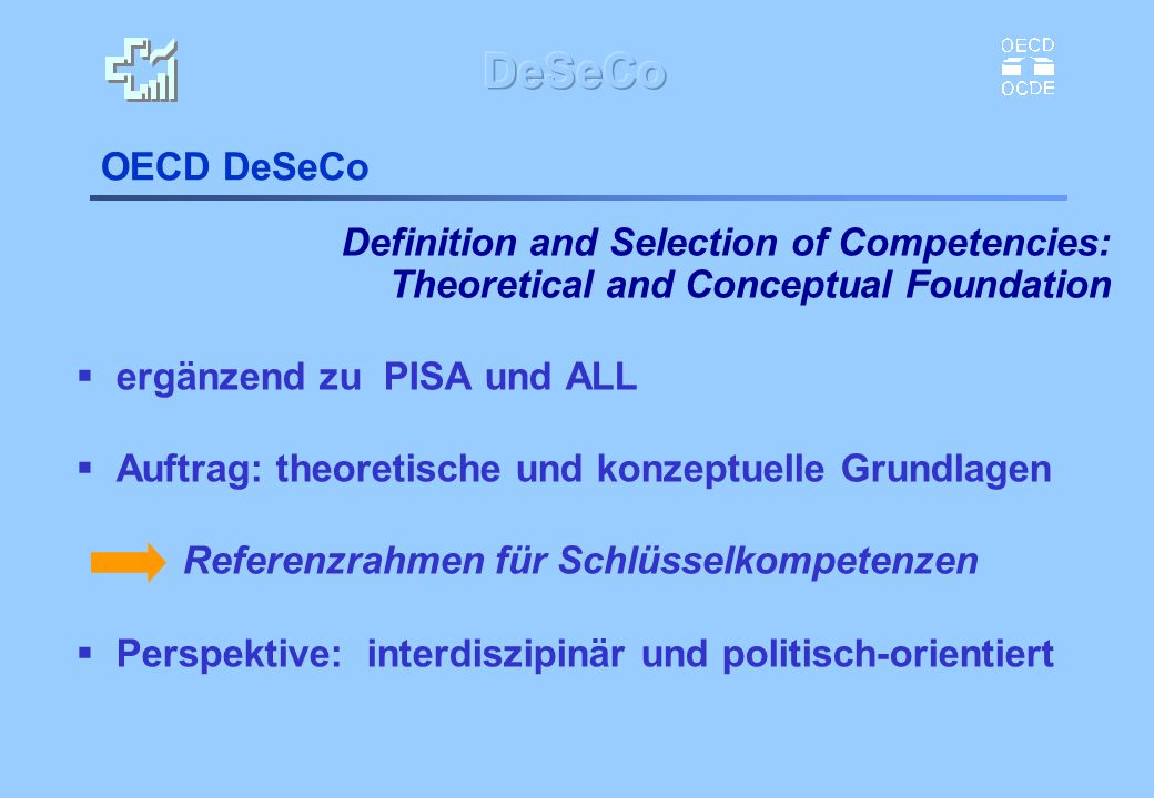 OECD DeSeCo Definition and Selection of Competencies: Theoretical and Conceptual Foundation ergänzend zu PISA und ALL Auftrag: theoretische und konzep