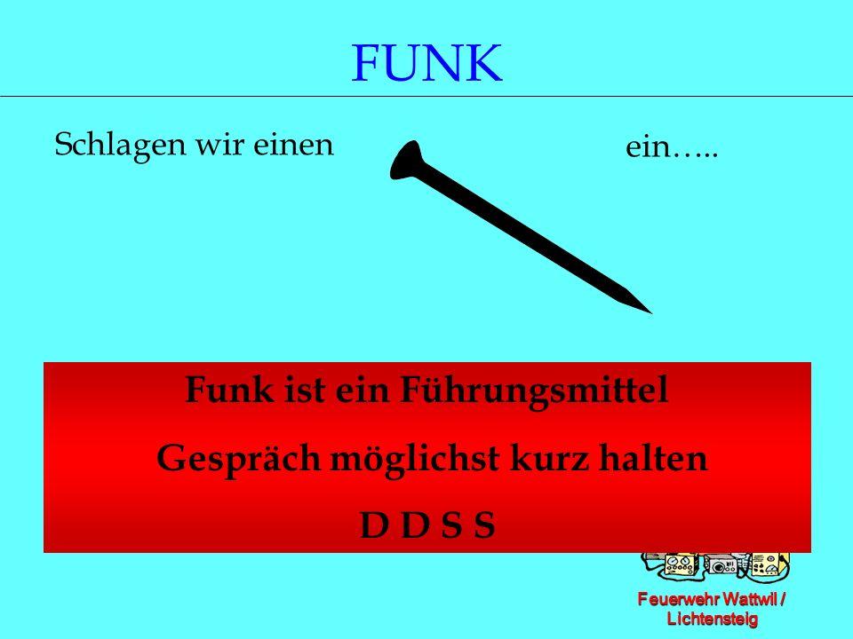 Feuerwehr Wattwil / Lichtensteig FUNK Funk ist ein Führungsmittel Gespräch möglichst kurz halten D D S S Schlagen wir einen ein…..