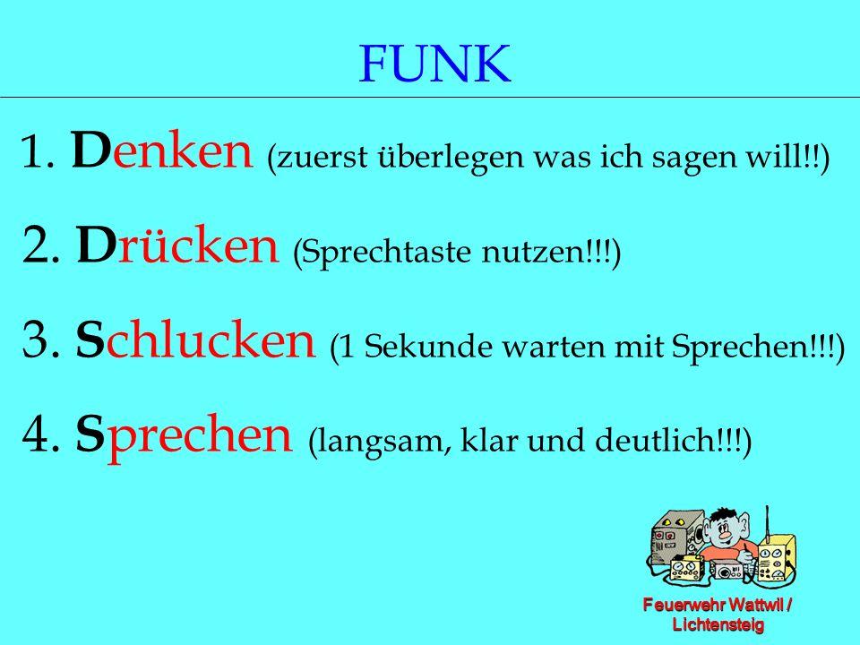 Feuerwehr Wattwil / Lichtensteig FUNK 1. D enken (zuerst überlegen was ich sagen will!!) 2. D rücken (Sprechtaste nutzen!!!) 3. S chlucken (1 Sekunde