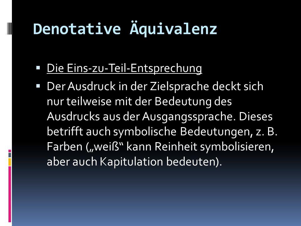 Denotative Äquivalenz Die Eins-zu-Teil-Entsprechung Der Ausdruck in der Zielsprache deckt sich nur teilweise mit der Bedeutung des Ausdrucks aus der A