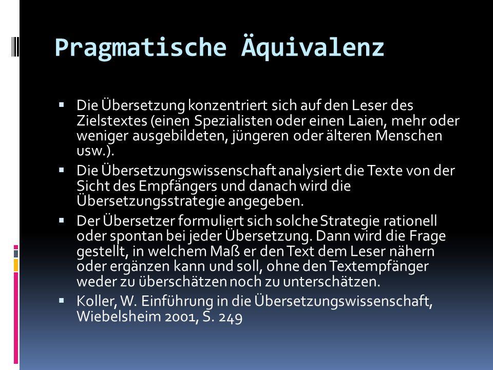 Pragmatische Äquivalenz Die Übersetzung konzentriert sich auf den Leser des Zielstextes (einen Spezialisten oder einen Laien, mehr oder weniger ausgeb