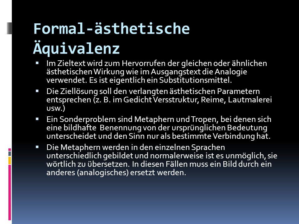 Formal-ästhetische Äquivalenz Im Zieltext wird zum Hervorrufen der gleichen oder ähnlichen ästhetischen Wirkung wie im Ausgangstext die Analogie verwe