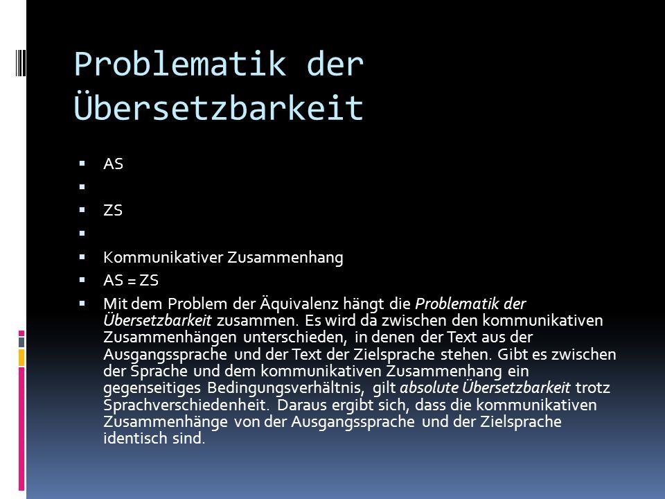 Problematik der Übersetzbarkeit AS ZS Kommunikativer Zusammenhang AS = ZS Mit dem Problem der Äquivalenz hängt die Problematik der Übersetzbarkeit zus