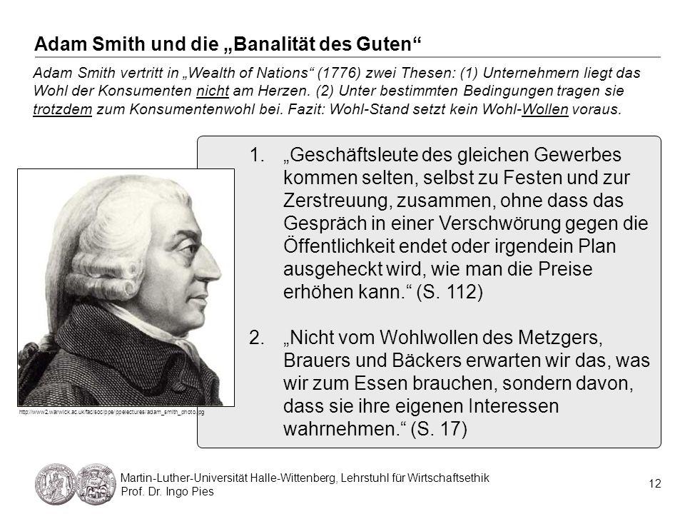 12 Martin-Luther-Universität Halle-Wittenberg, Lehrstuhl für Wirtschaftsethik Prof. Dr. Ingo Pies Adam Smith vertritt in Wealth of Nations (1776) zwei