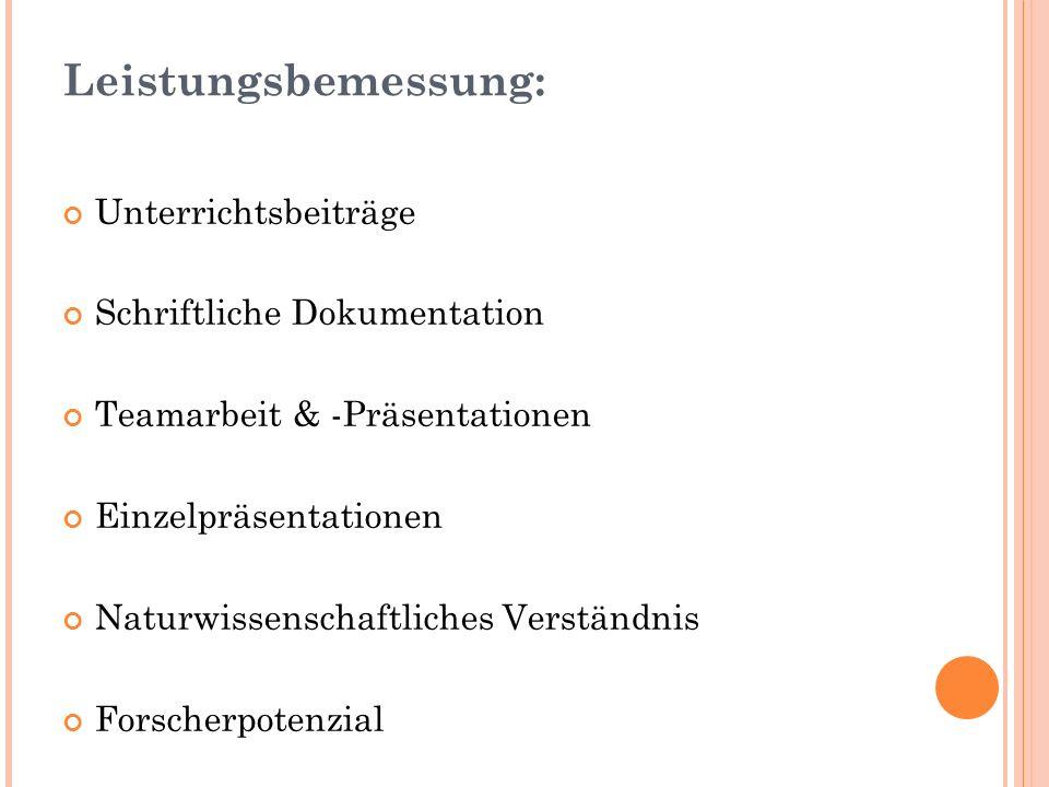 Leistungsbemessung: Unterrichtsbeiträge Schriftliche Dokumentation Teamarbeit & -Präsentationen Einzelpräsentationen Naturwissenschaftliches Verständn