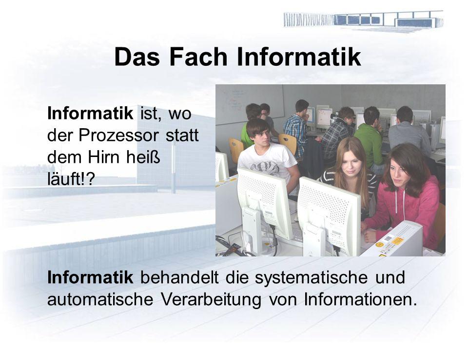 Informatik ist, wo der Prozessor statt dem Hirn heiß läuft!? Das Fach Informatik Informatik behandelt die systematische und automatische Verarbeitung