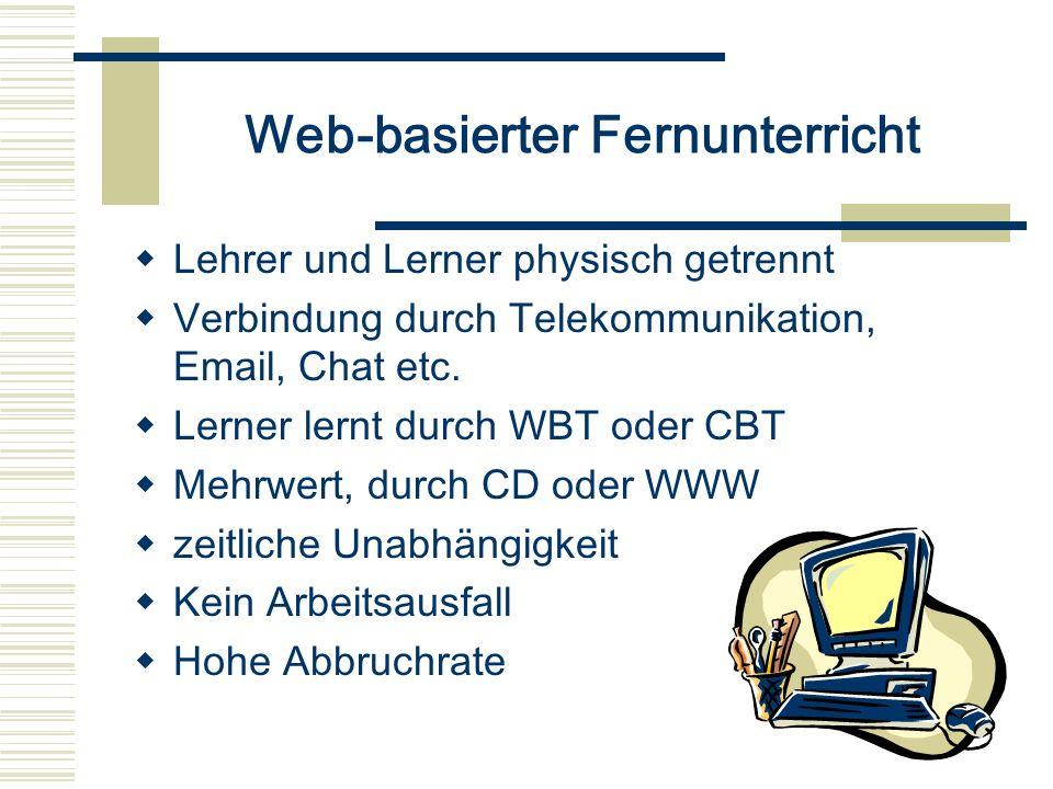 Web-basierter Fernunterricht Lehrer und Lerner physisch getrennt Verbindung durch Telekommunikation, Email, Chat etc. Lerner lernt durch WBT oder CBT