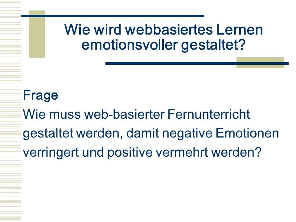 Wie wird webbasiertes Lernen emotionsvoller gestaltet? Frage Wie muss web-basierter Fernunterricht gestaltet werden, damit negative Emotionen verringe