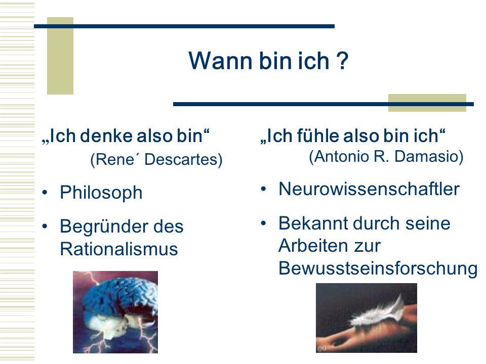 Wann bin ich ? Ich denke also bin (Rene´ Descartes) Philosoph Begründer des Rationalismus Ich fühle also bin ich (Antonio R. Damasio) Neurowissenschaf