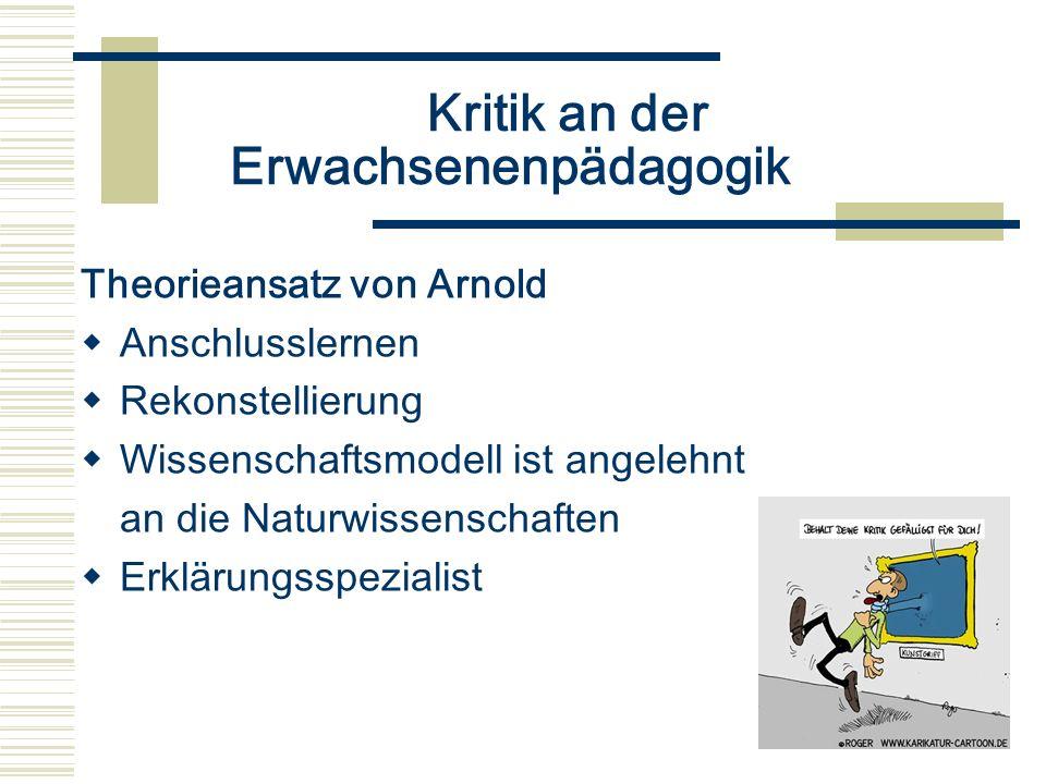 Kritik an der Erwachsenenpädagogik Theorieansatz von Arnold Anschlusslernen Rekonstellierung Wissenschaftsmodell ist angelehnt an die Naturwissenschaf