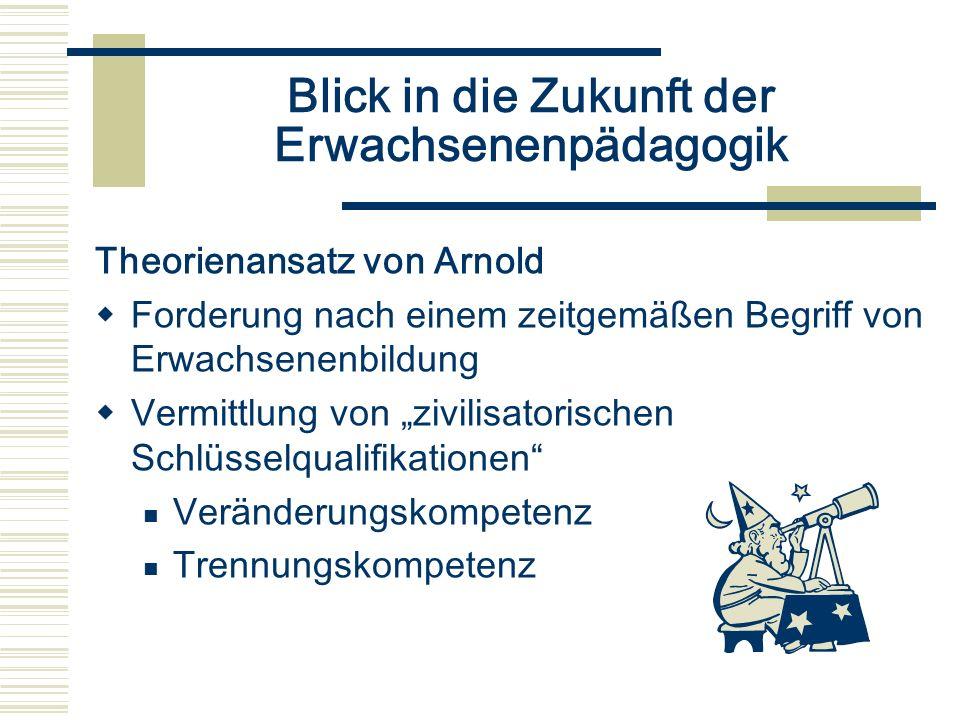 Blick in die Zukunft der Erwachsenenpädagogik Theorienansatz von Arnold Forderung nach einem zeitgemäßen Begriff von Erwachsenenbildung Vermittlung vo