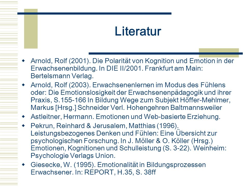 Literatur Arnold, Rolf (2001). Die Polarität von Kognition und Emotion in der Erwachsenenbildung. In DIE II/2001. Frankfurt am Main: Bertelsmann Verla
