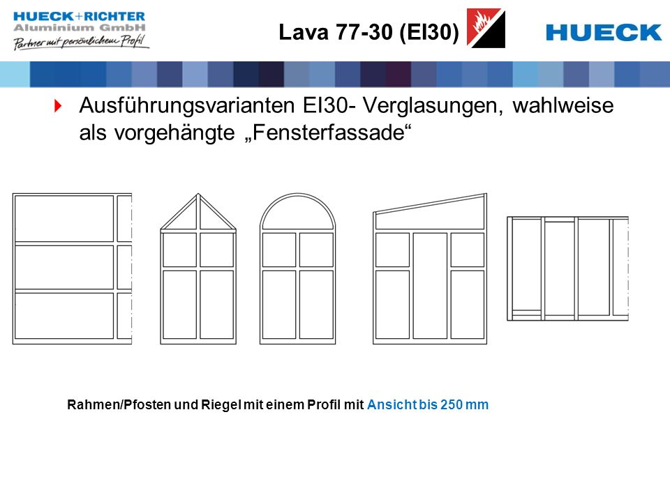 Lava 77-30 (EI30) Ausführungsvarianten EI30- Verglasungen, wahlweise als vorgehängte Fensterfassade Rahmen/Pfosten und Riegel mit einem Profil mit Ans