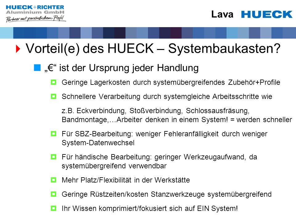Lava Vorteil(e) des HUECK – Systembaukasten? ist der Ursprung jeder Handlung Geringe Lagerkosten durch systemübergreifendes Zubehör+Profile Schnellere