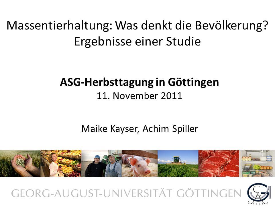 Massentierhaltung: Was denkt die Bevölkerung? Ergebnisse einer Studie ASG-Herbsttagung in Göttingen 11. November 2011 Maike Kayser, Achim Spiller
