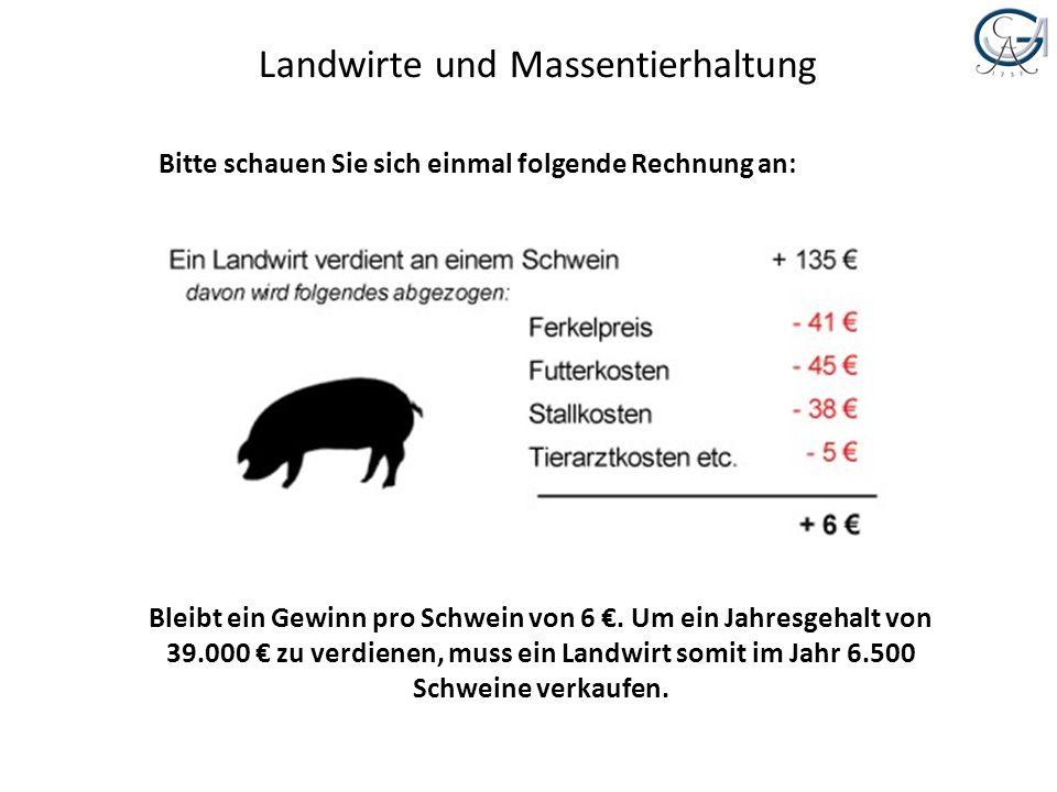Landwirte und Massentierhaltung Bitte schauen Sie sich einmal folgende Rechnung an: Bleibt ein Gewinn pro Schwein von 6. Um ein Jahresgehalt von 39.00