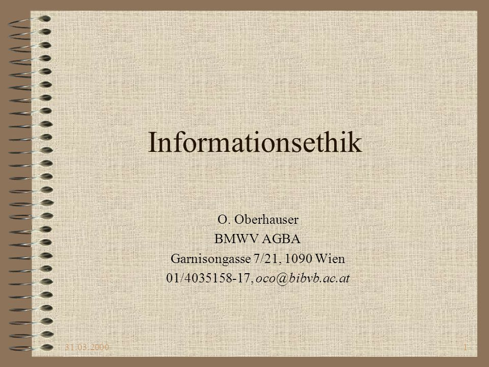 31.03.20001 Informationsethik O. Oberhauser BMWV AGBA Garnisongasse 7/21, 1090 Wien 01/4035158-17, oco@bibvb.ac.at