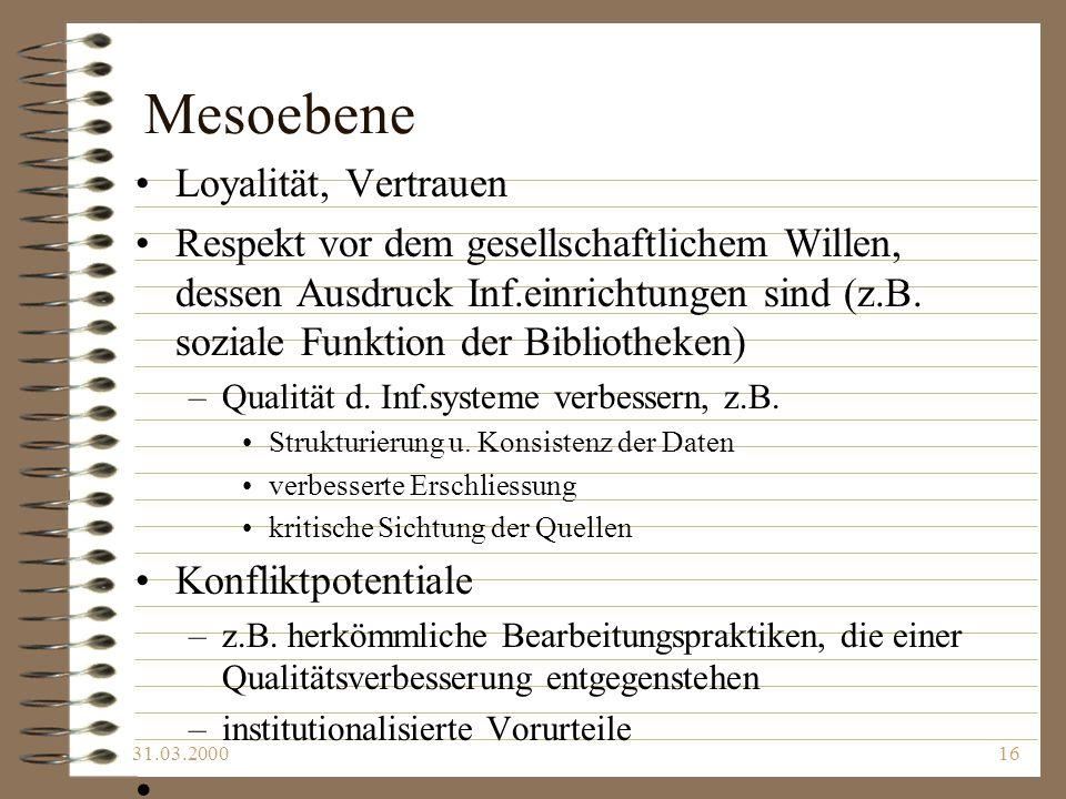 31.03.200016 Mesoebene Loyalität, Vertrauen Respekt vor dem gesellschaftlichem Willen, dessen Ausdruck Inf.einrichtungen sind (z.B. soziale Funktion d