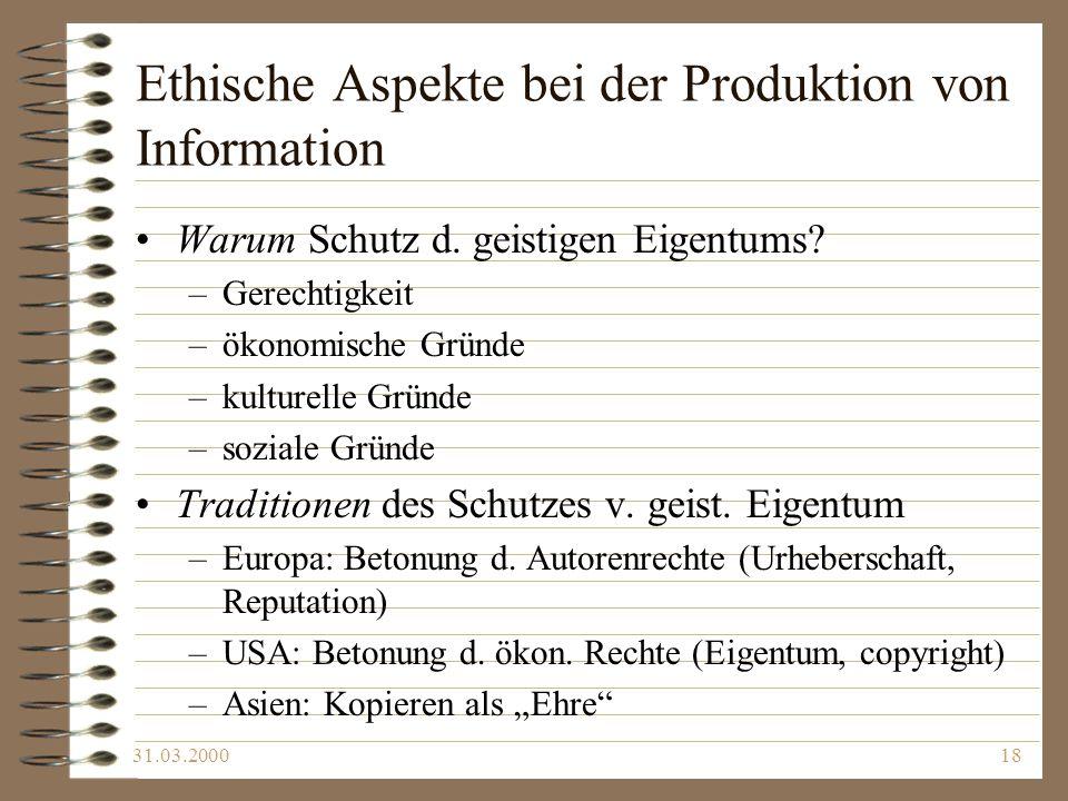 31.03.200018 Ethische Aspekte bei der Produktion von Information Warum Schutz d. geistigen Eigentums? –Gerechtigkeit –ökonomische Gründe –kulturelle G