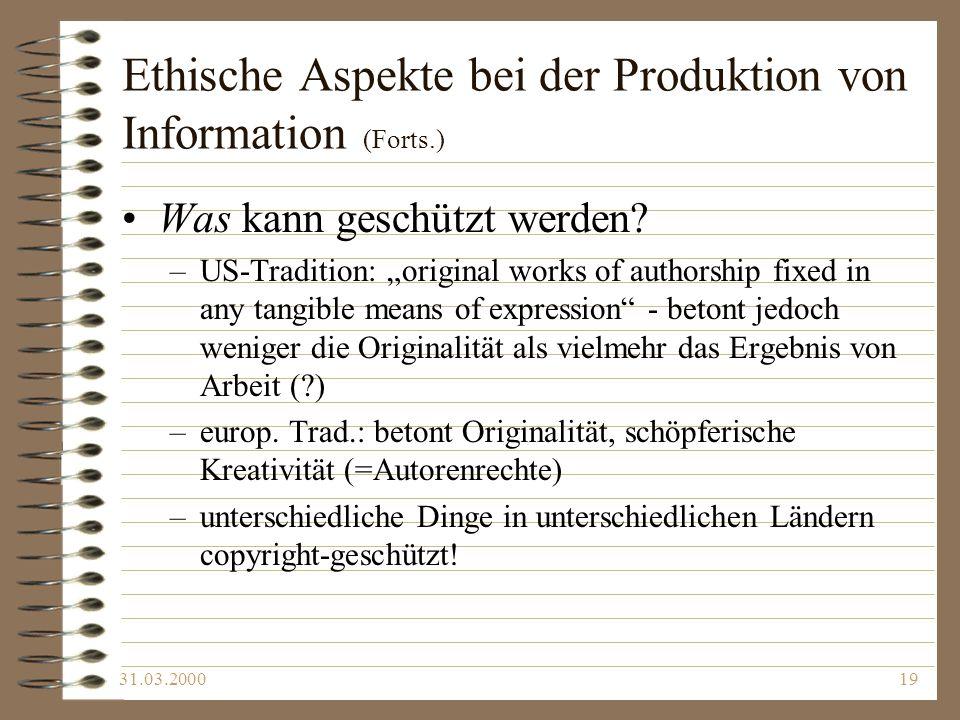 31.03.200019 Ethische Aspekte bei der Produktion von Information (Forts.) Was kann geschützt werden? –US-Tradition: original works of authorship fixed
