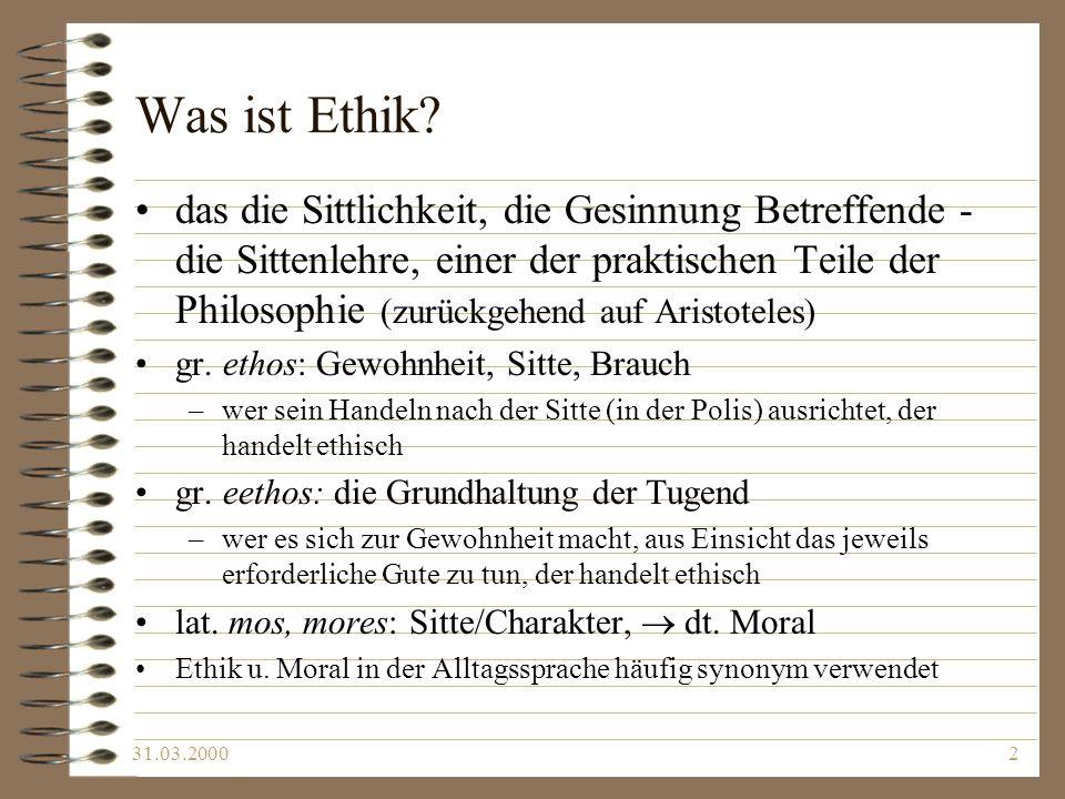 31.03.20002 Was ist Ethik? das die Sittlichkeit, die Gesinnung Betreffende - die Sittenlehre, einer der praktischen Teile der Philosophie (zurückgehen