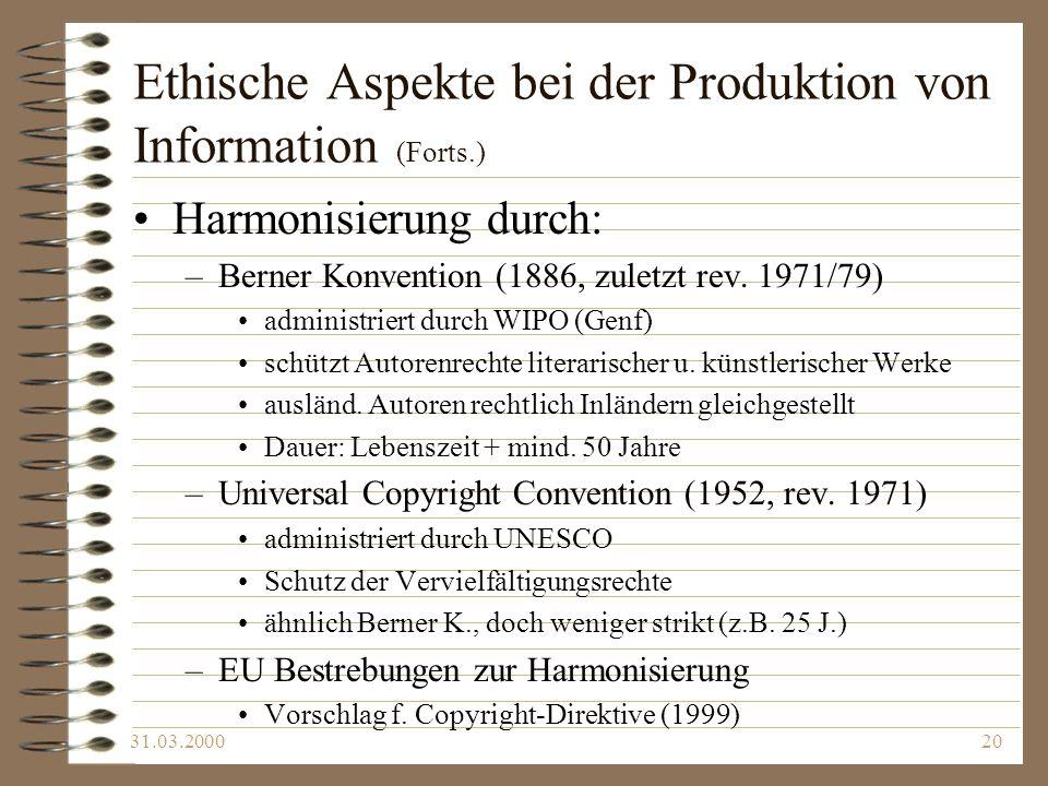 31.03.200020 Ethische Aspekte bei der Produktion von Information (Forts.) Harmonisierung durch: –Berner Konvention (1886, zuletzt rev. 1971/79) admini