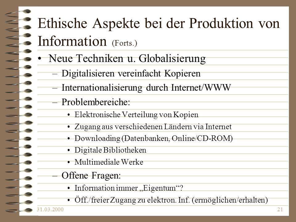 31.03.200021 Ethische Aspekte bei der Produktion von Information (Forts.) Neue Techniken u. Globalisierung –Digitalisieren vereinfacht Kopieren –Inter