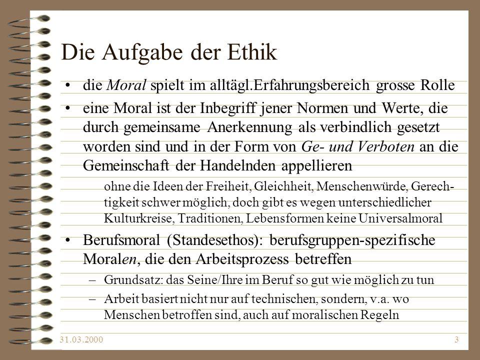31.03.20003 Die Aufgabe der Ethik die Moral spielt im alltägl.Erfahrungsbereich grosse Rolle eine Moral ist der Inbegriff jener Normen und Werte, die