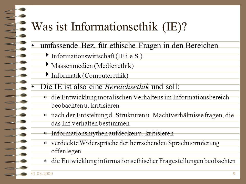 31.03.20009 Was ist Informationsethik (IE)? umfassende Bez. für ethische Fragen in den Bereichen Informationswirtschaft (IE i.e.S.) Massenmedien (Medi