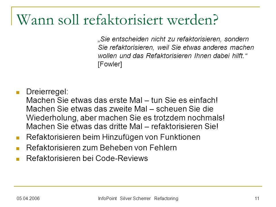 05.04.2006 InfoPoint Silver Scherrer Refactoring 11 Wann soll refaktorisiert werden? Dreierregel: Machen Sie etwas das erste Mal – tun Sie es einfach!