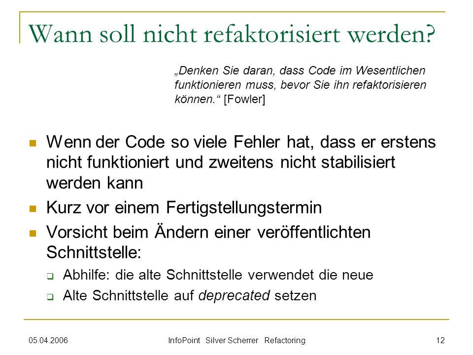 05.04.2006 InfoPoint Silver Scherrer Refactoring 12 Wann soll nicht refaktorisiert werden? Wenn der Code so viele Fehler hat, dass er erstens nicht fu