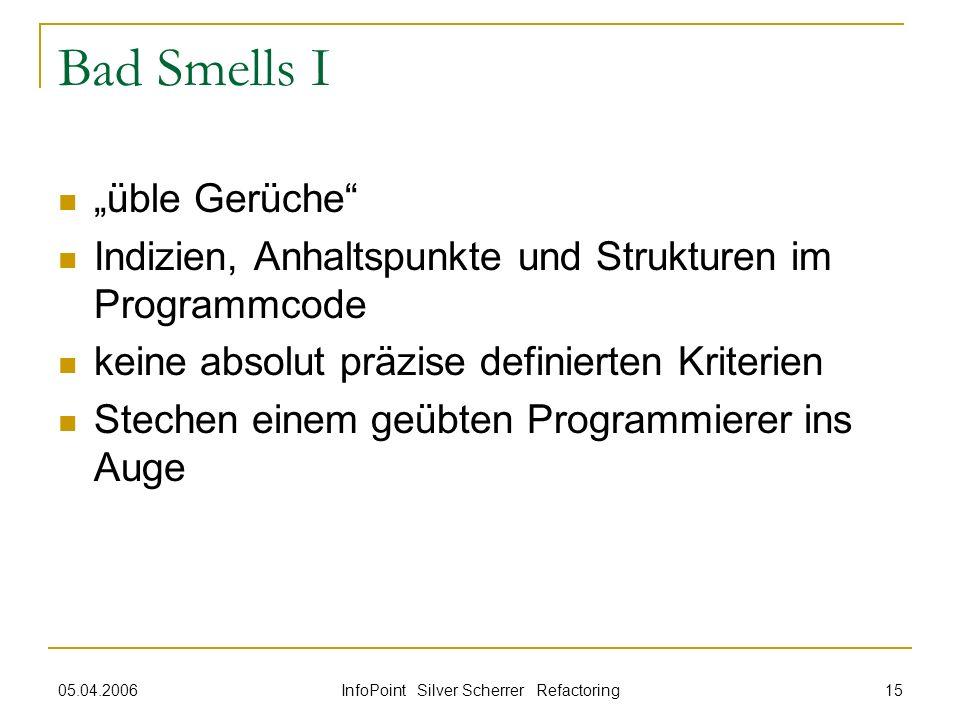 05.04.2006 InfoPoint Silver Scherrer Refactoring 15 Bad Smells I üble Gerüche Indizien, Anhaltspunkte und Strukturen im Programmcode keine absolut prä