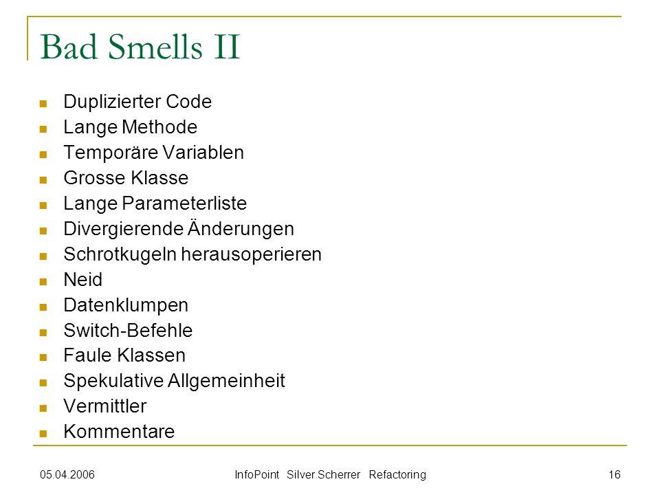 05.04.2006 InfoPoint Silver Scherrer Refactoring 16 Bad Smells II Duplizierter Code Lange Methode Temporäre Variablen Grosse Klasse Lange Parameterlis