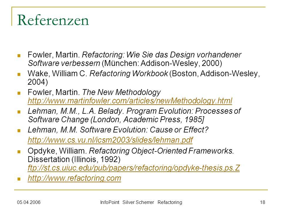 05.04.2006 InfoPoint Silver Scherrer Refactoring 18 Referenzen Fowler, Martin. Refactoring: Wie Sie das Design vorhandener Software verbessern (Münche