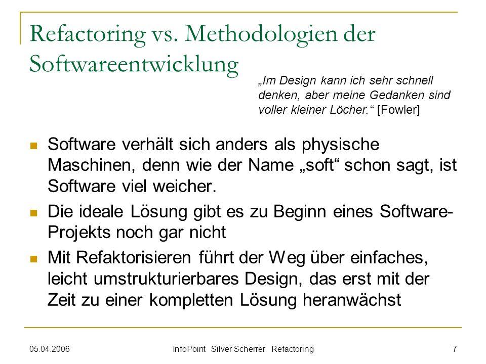 05.04.2006 InfoPoint Silver Scherrer Refactoring 7 Refactoring vs. Methodologien der Softwareentwicklung Software verhält sich anders als physische Ma